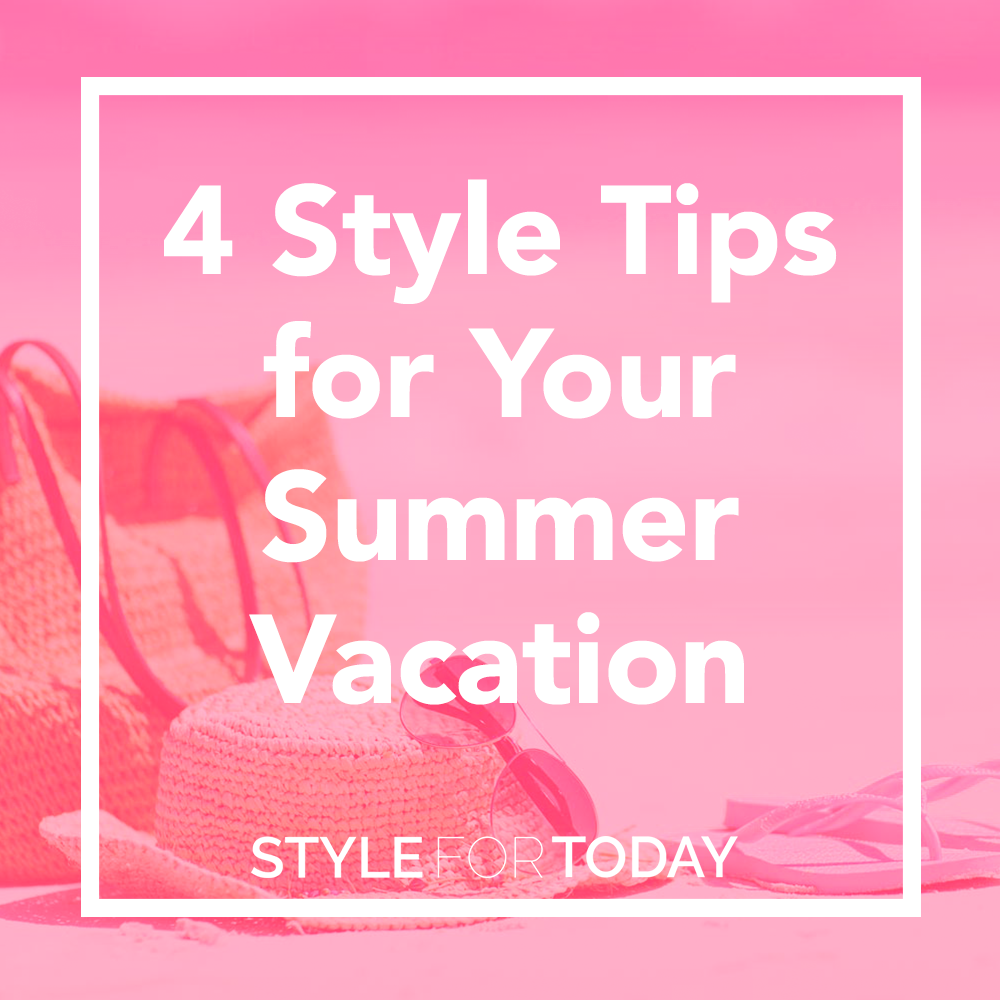 4 Style Tips for Your Summer Vacation from Style For Today
