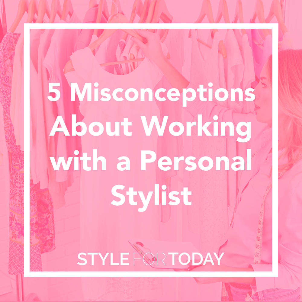 5 Misconceptions about Working with a Personal Stylist from Style For Today